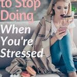 8 Things to Stop Doing When You're Stressed