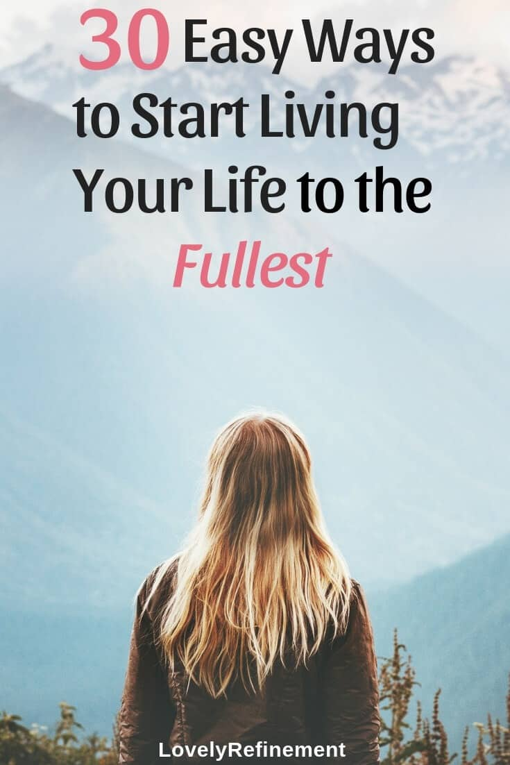 You only get one life, might as well start living it to the fullest! You get to decide how you live your life. Here are 30 ideas to help get you started on living your life to the fullest