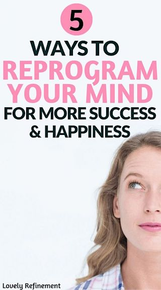 5 Ways To Reprogram Your Thoughts For More Success Happiness