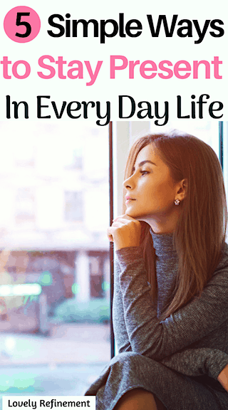 Ways to stay present in teh moments of every day life